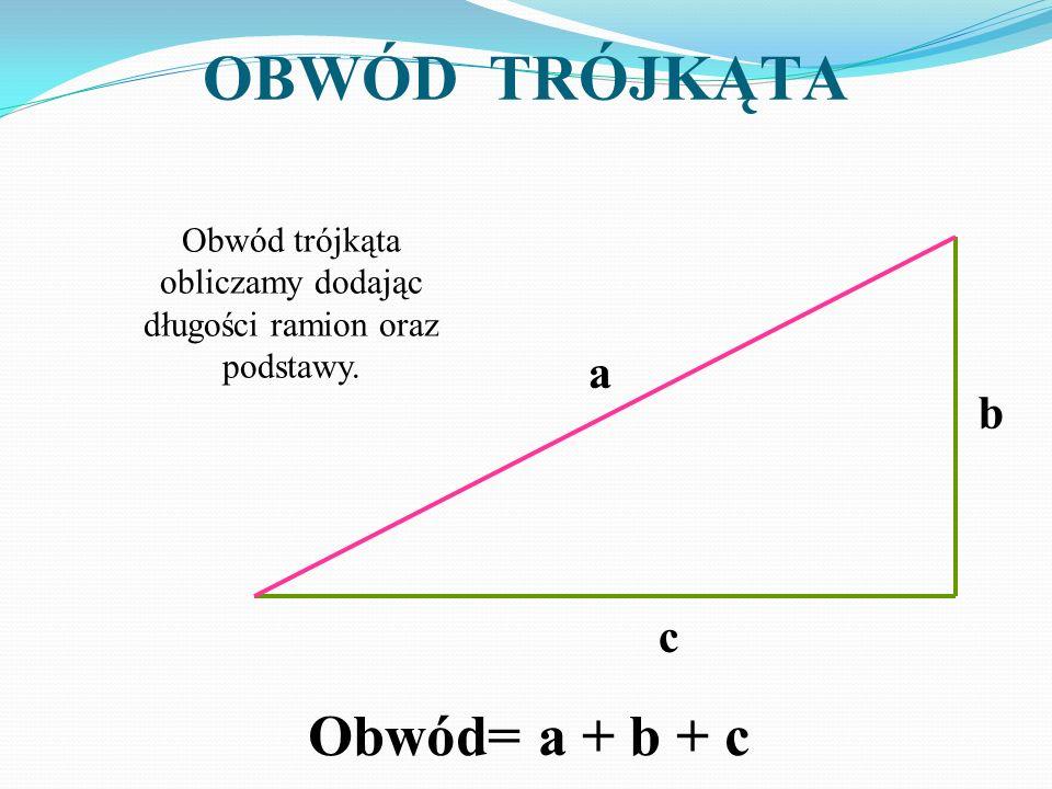 OBWÓD TRÓJKĄTA Obwód trójkąta obliczamy dodając długości ramion oraz podstawy. a b c Obwód= a + b + c