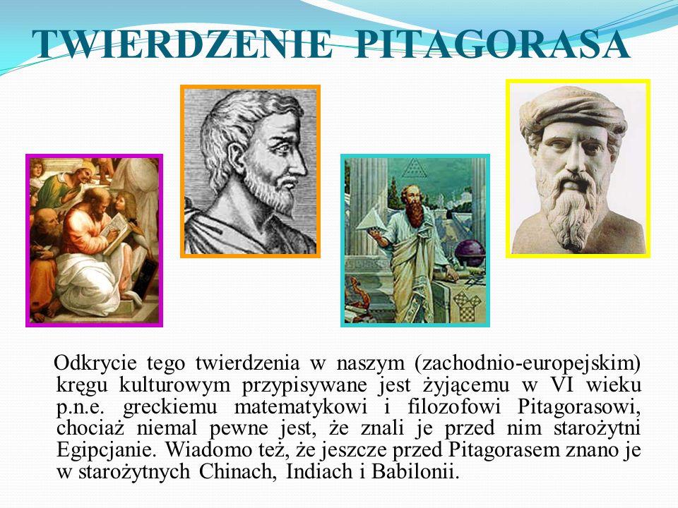 TWIERDZENIE PITAGORASA Odkrycie tego twierdzenia w naszym (zachodnio-europejskim) kręgu kulturowym przypisywane jest żyjącemu w VI wieku p.n.e. grecki