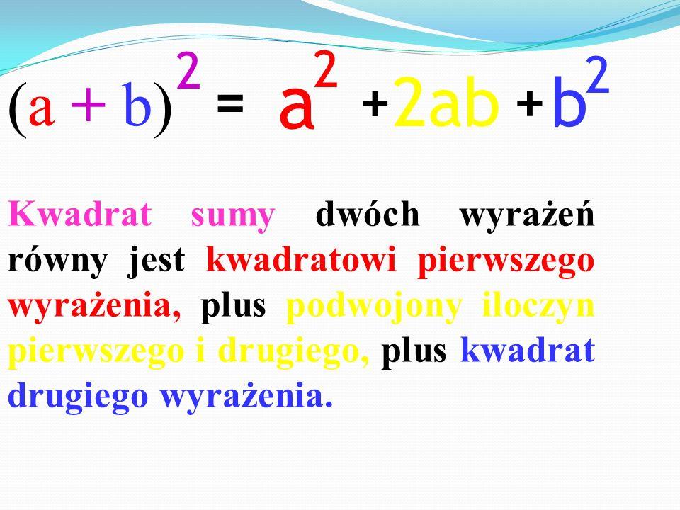 = + + (a + b)(a + b) 2 a 2 b 2 Kwadrat sumy dwóch wyrażeń równy jest kwadratowi pierwszego wyrażenia, plus podwojony iloczyn pierwszego i drugiego, pl