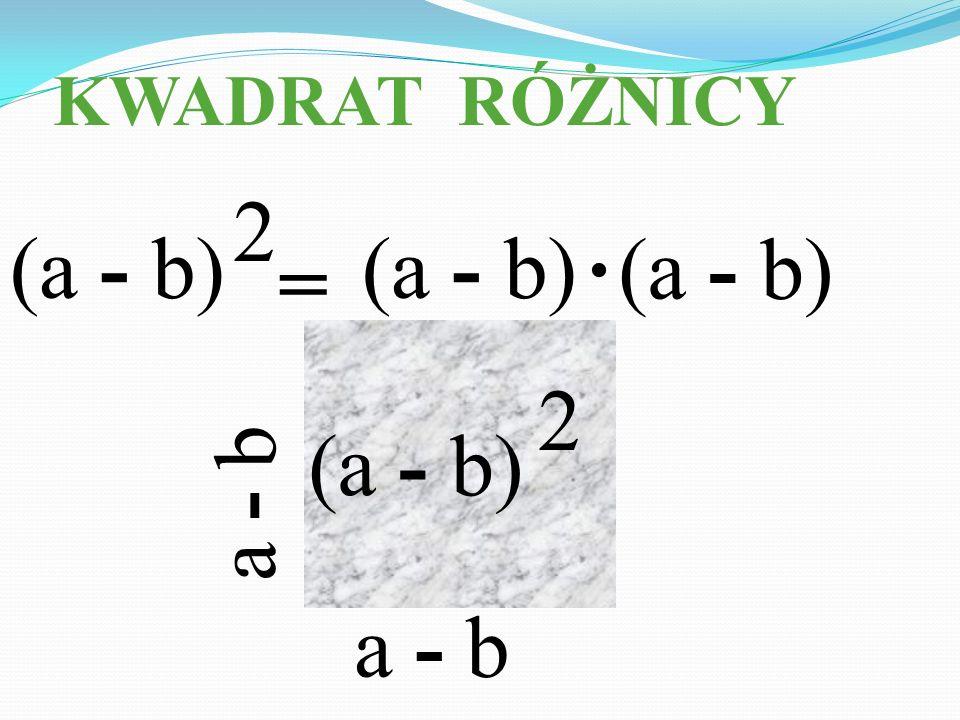 KWADRAT RÓŻNICY = (a - b) a - b (a - b) 2 2. a - b