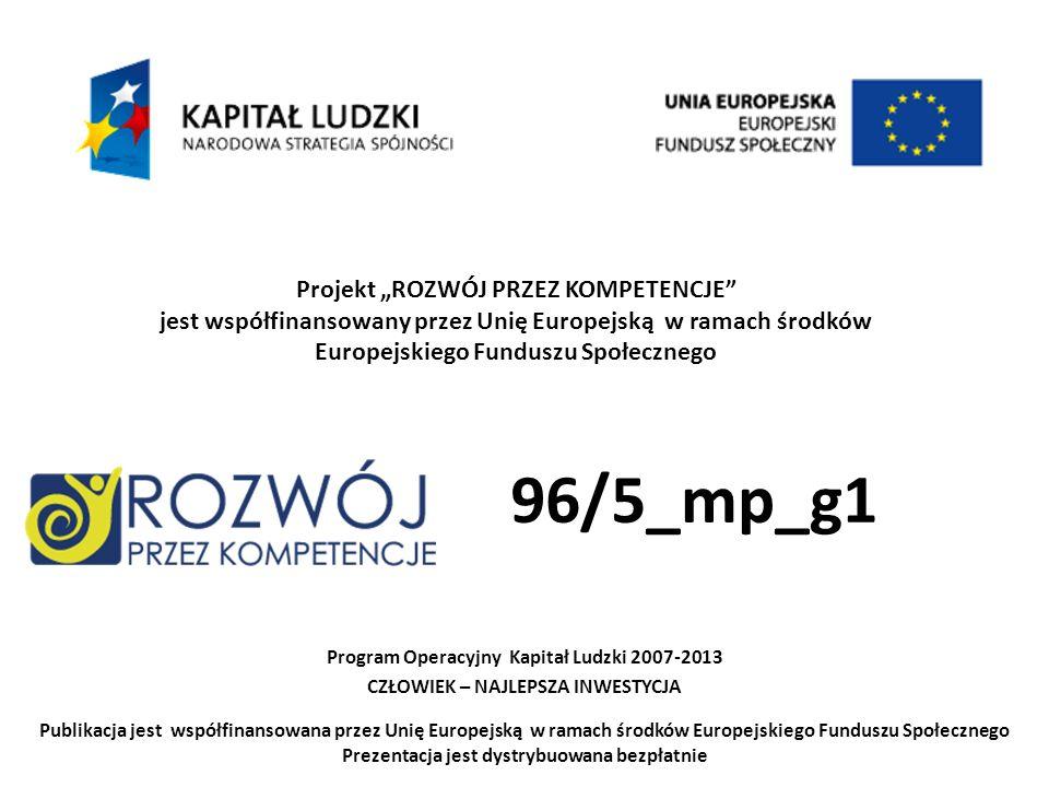 Projekt ROZWÓJ PRZEZ KOMPETENCJE jest współfinansowany przez Unię Europejską w ramach środków Europejskiego Funduszu Społecznego Program Operacyjny Kapitał Ludzki 2007-2013 CZŁOWIEK – NAJLEPSZA INWESTYCJA Publikacja jest współfinansowana przez Unię Europejską w ramach środków Europejskiego Funduszu Społecznego Prezentacja jest dystrybuowana bezpłatnie 96/5_mp_g1