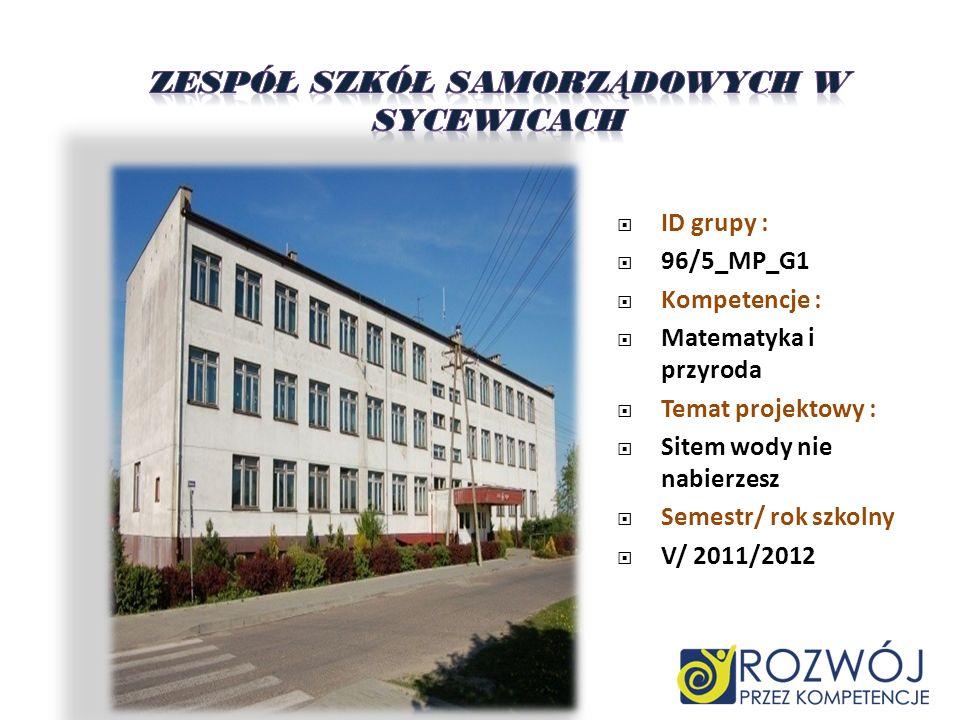 ID grupy : 96/5_MP_G1 Kompetencje : Matematyka i przyroda Temat projektowy : Sitem wody nie nabierzesz Semestr/ rok szkolny V/ 2011/2012