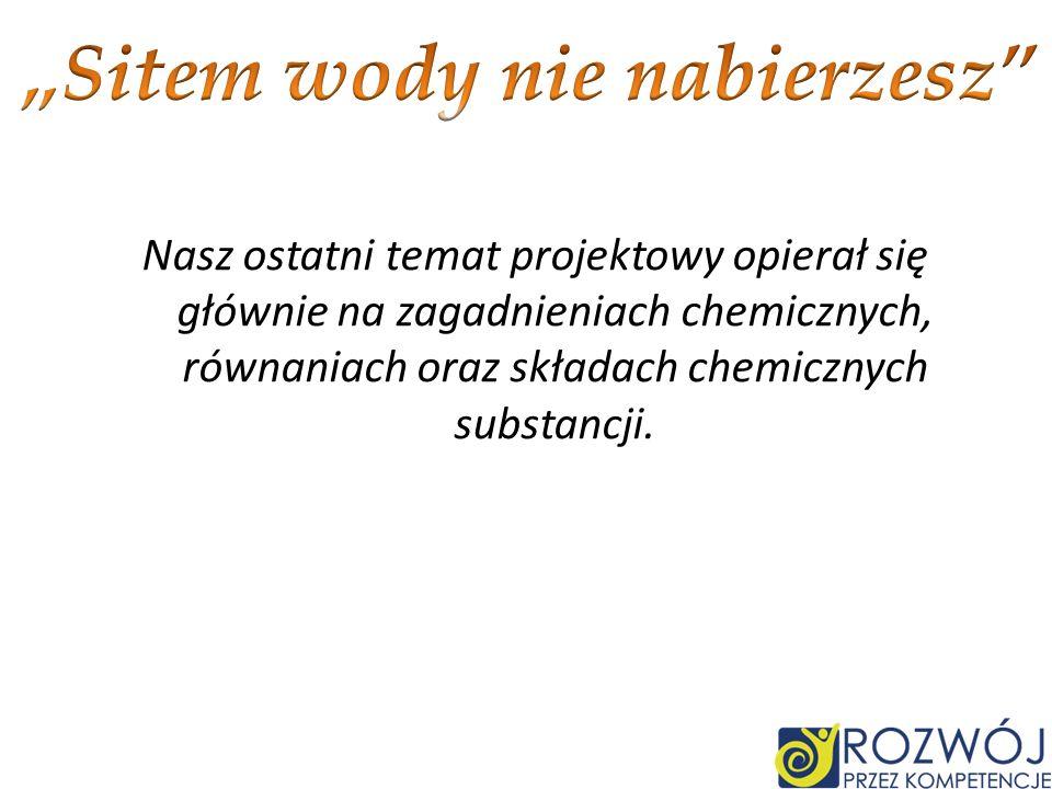Nasz ostatni temat projektowy opierał się głównie na zagadnieniach chemicznych, równaniach oraz składach chemicznych substancji.