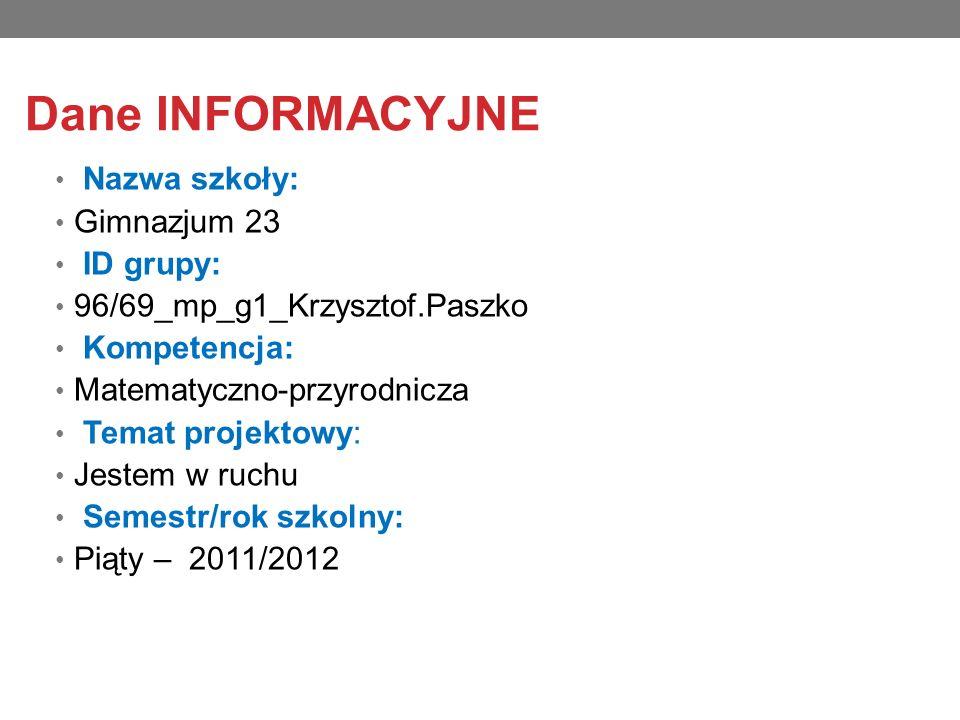 Dane INFORMACYJNE Nazwa szkoły: Gimnazjum 23 ID grupy: 96/69_mp_g1_Krzysztof.Paszko Kompetencja: Matematyczno-przyrodnicza Temat projektowy: Jestem w ruchu Semestr/rok szkolny: Piąty – 2011/2012
