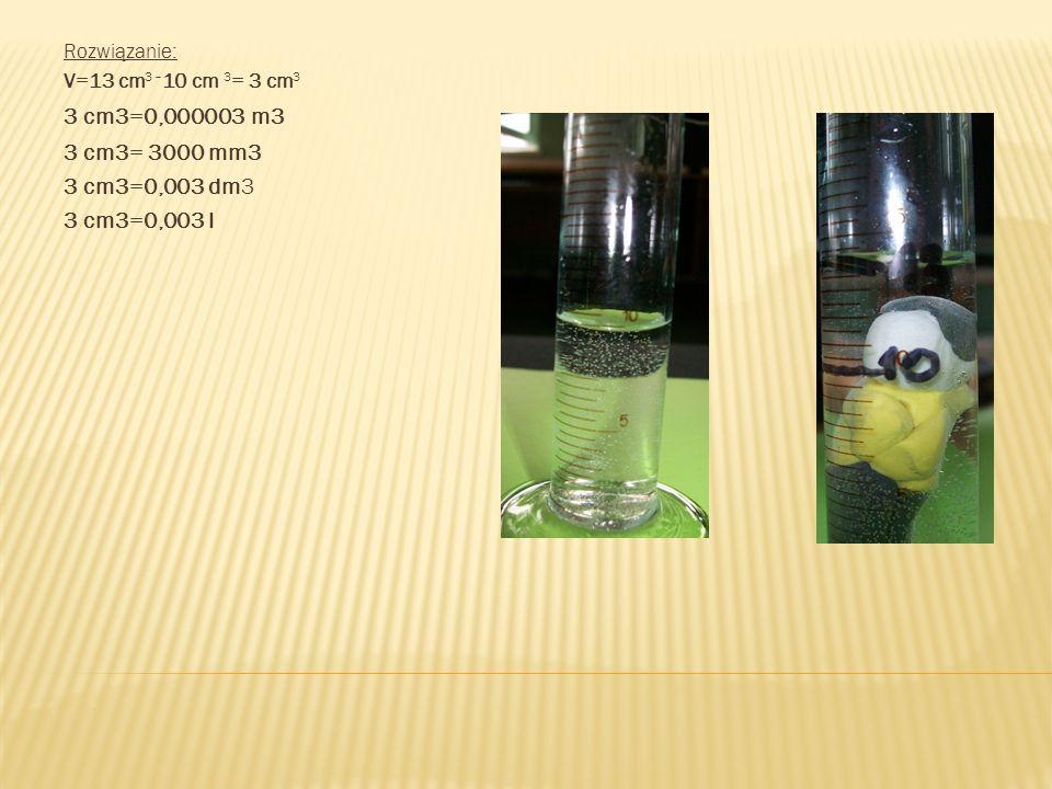 Rozwiązanie: V=13 cm 3 – 10 cm 3 = 3 cm 3 3 cm3=0,000003 m3 3 cm3= 3000 mm3 3 cm3=0,003 dm3 3 cm3=0,003 l