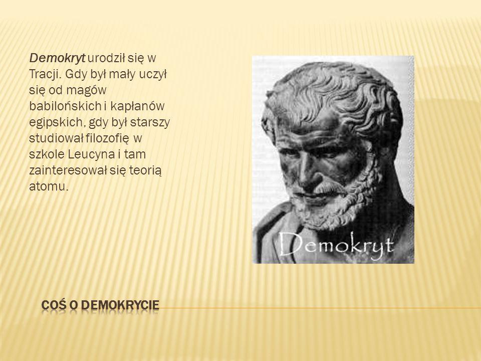Demokryt urodził się w Tracji. Gdy był mały uczył się od magów babilońskich i kapłanów egipskich, gdy był starszy studiował filozofię w szkole Leucyna