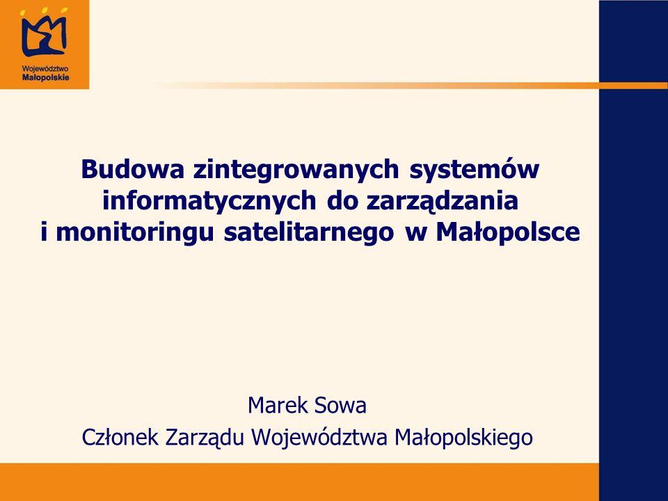 Budowa zintegrowanych systemów informatycznych do zarządzania i monitoringu satelitarnego w Małopolsce Marek Sowa Członek Zarządu Województwa Małopolskiego