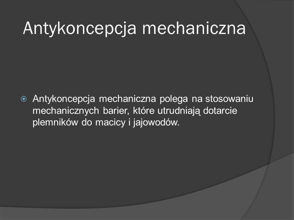 Antykoncepcja mechaniczna Antykoncepcja mechaniczna polega na stosowaniu mechanicznych barier, które utrudniają dotarcie plemników do macicy i jajowod