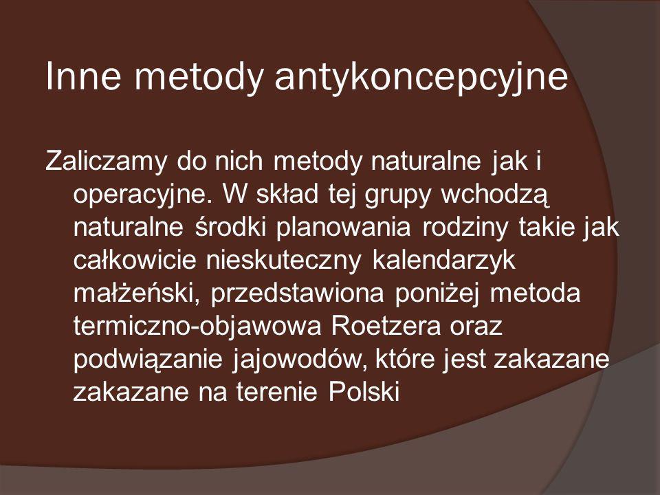 Inne metody antykoncepcyjne Zaliczamy do nich metody naturalne jak i operacyjne. W skład tej grupy wchodzą naturalne środki planowania rodziny takie j