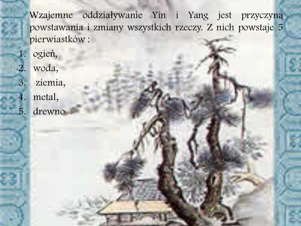 Wzajemne oddzia ł ywanie Yin i Yang jest przyczyn ą powstawania i zmiany wszystkich rzeczy. Z nich powstaje 5 pierwiastków : 1.ogie ń, 2.woda, 3. ziem