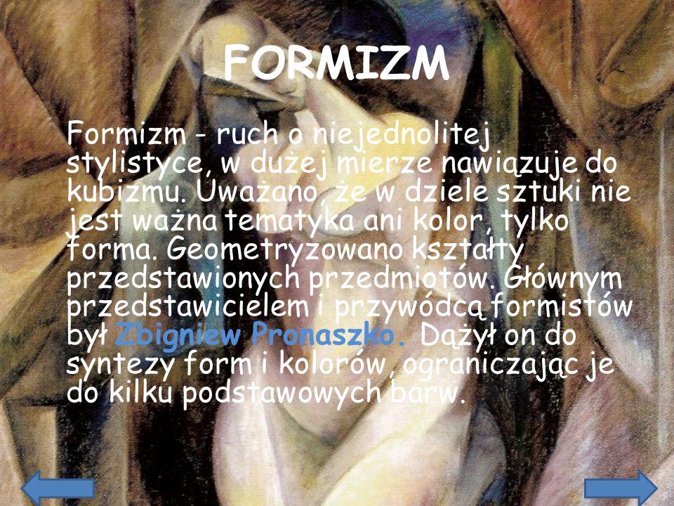 FORMIZM Formizm - ruch o niejednolitej stylistyce, w dużej mierze nawiązuje do kubizmu. Uważano, że w dziele sztuki nie jest ważna tematyka ani kolor,