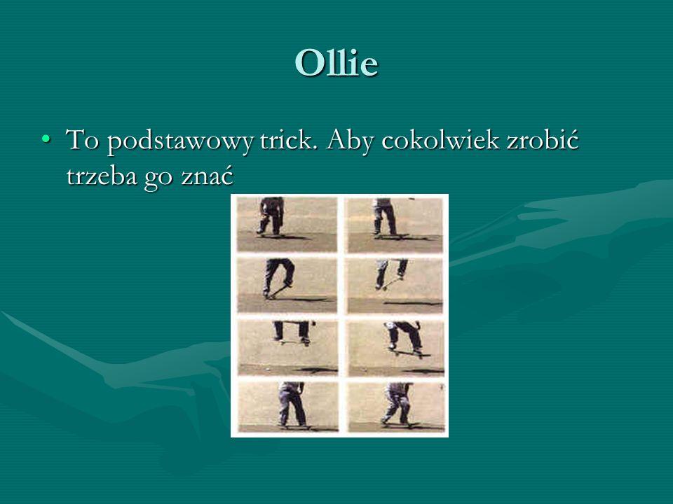 Ollie To podstawowy trick. Aby cokolwiek zrobić trzeba go znaćTo podstawowy trick. Aby cokolwiek zrobić trzeba go znać