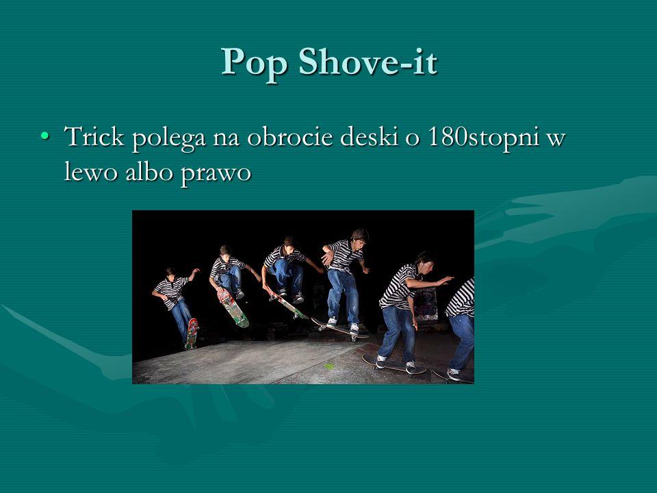 Pop Shove-it Trick polega na obrocie deski o 180stopni w lewo albo prawoTrick polega na obrocie deski o 180stopni w lewo albo prawo