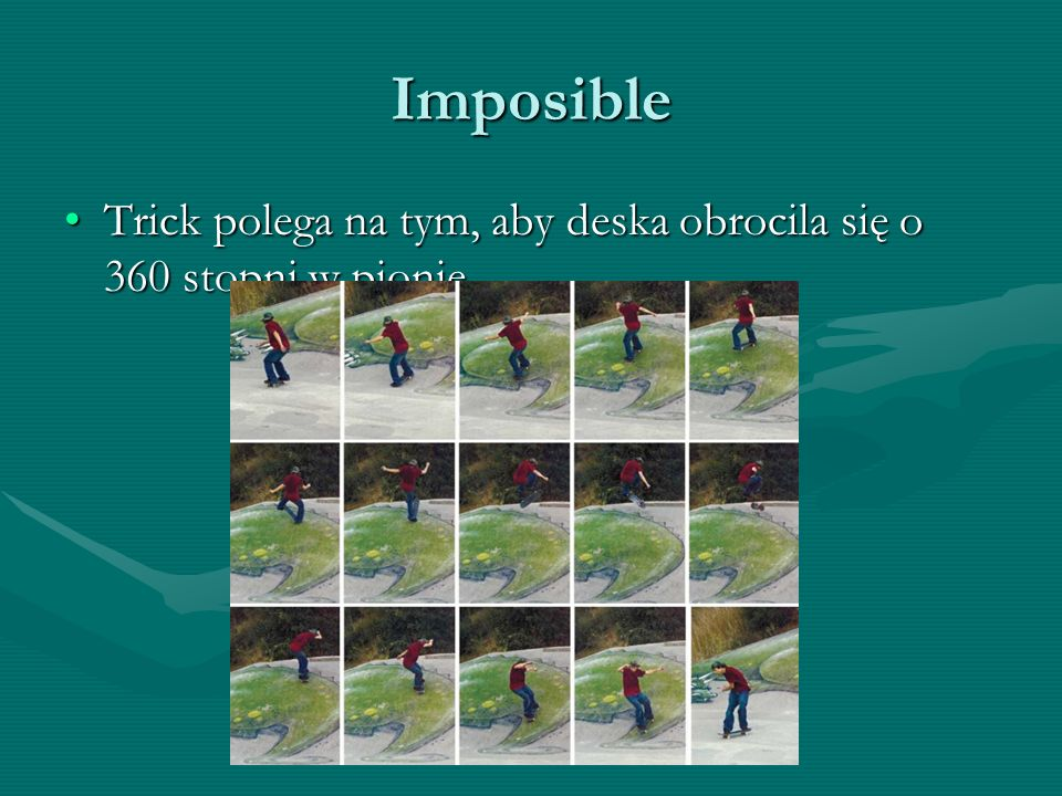Imposible Trick polega na tym, aby deska obrocila się o 360 stopni w pionieTrick polega na tym, aby deska obrocila się o 360 stopni w pionie