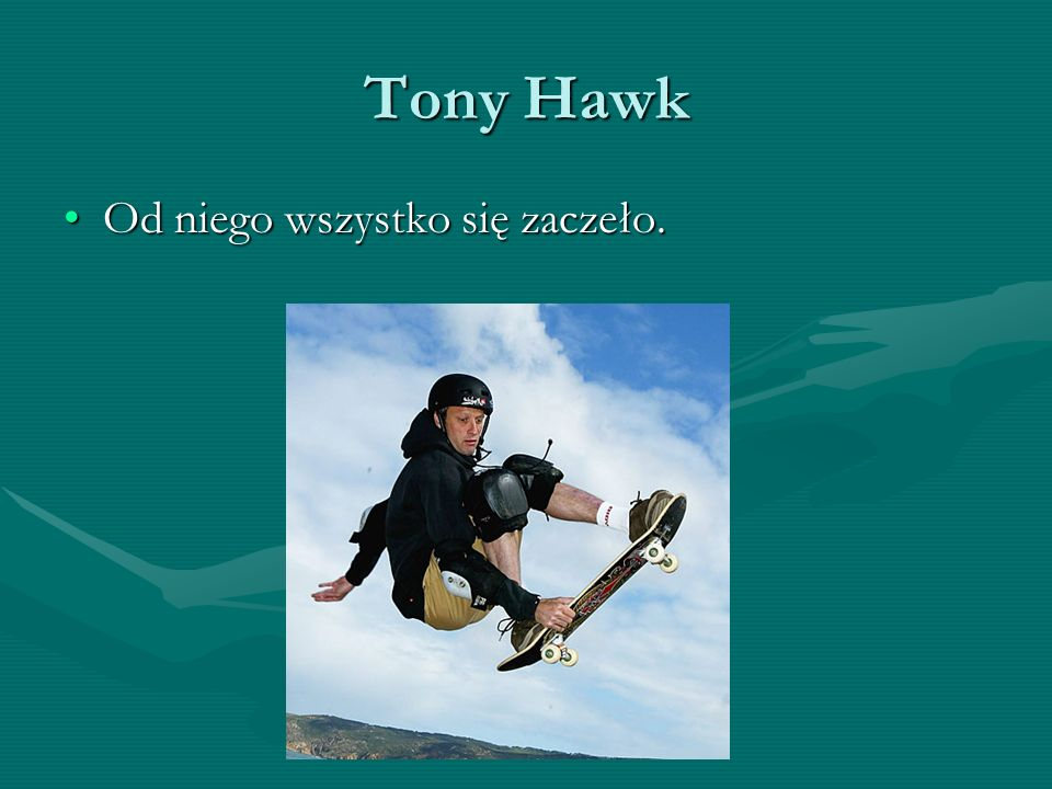 Tony Hawk Od niego wszystko się zaczeło.Od niego wszystko się zaczeło.