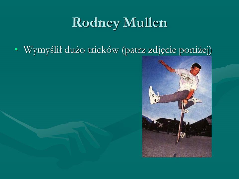 Rodney Mullen Wymyślił dużo tricków (patrz zdjęcie poniżej)Wymyślił dużo tricków (patrz zdjęcie poniżej)
