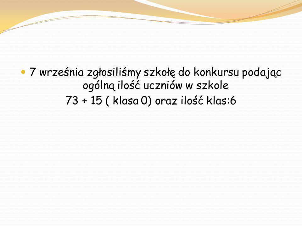 7 września zgłosiliśmy szkołę do konkursu podając ogólną ilość uczniów w szkole 73 + 15 ( klasa 0) oraz ilość klas:6