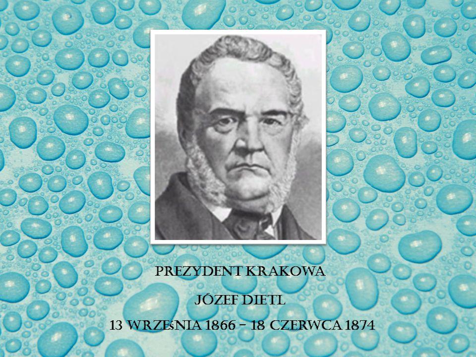 Prezydent Krakowa Józef Dietl 13 wrze ś nia 1866 - 18 czerwca 1874