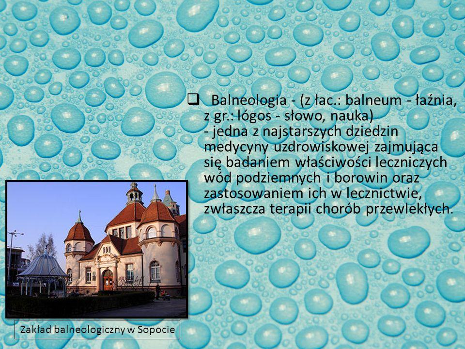 Balneologia - (z łac.: balneum - łaźnia, z gr.: lógos - słowo, nauka) - jedna z najstarszych dziedzin medycyny uzdrowiskowej zajmująca się badaniem wł