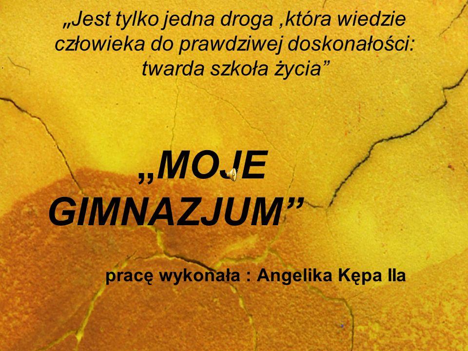 Jest tylko jedna droga,która wiedzie człowieka do prawdziwej doskonałości: twarda szkoła życia MOJE GIMNAZJUM pracę wykonała : Angelika Kępa IIa
