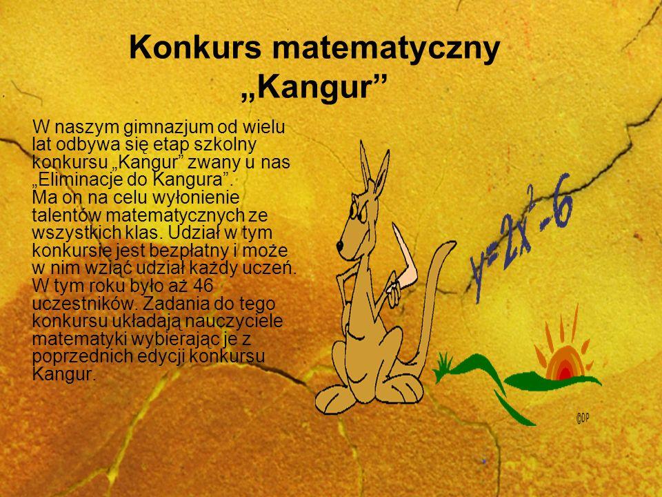 Konkurs matematyczny Kangur W naszym gimnazjum od wielu lat odbywa się etap szkolny konkursu Kangur zwany u nas Eliminacje do Kangura. Ma on na celu w