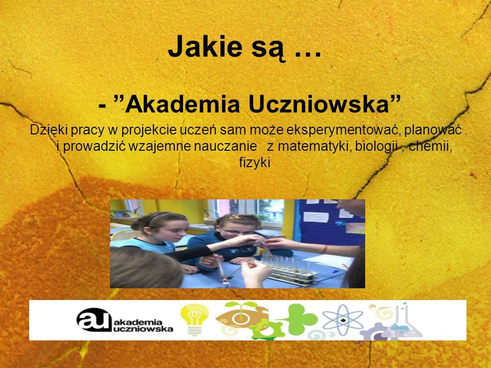 Jakie są … - Akademia Uczniowska Dzięki pracy w projekcie uczeń sam może eksperymentować, planować i prowadzić wzajemne nauczanie z matematyki, biolog