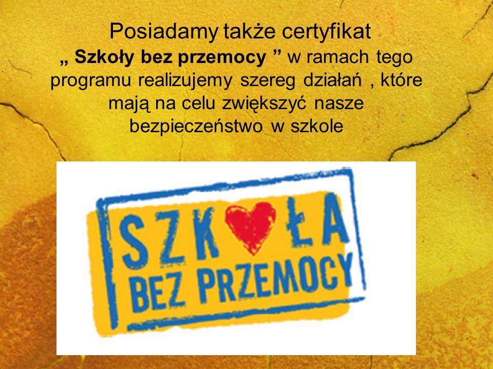 Posiadamy także certyfikat Szkoły bez przemocy w ramach tego programu realizujemy szereg działań, które mają na celu zwiększyć nasze bezpieczeństwo w