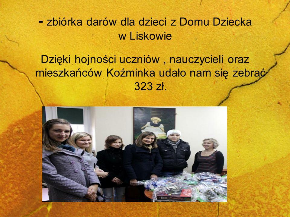 - zbiórka darów dla dzieci z Domu Dziecka w Liskowie Dzięki hojności uczniów, nauczycieli oraz mieszkańców Koźminka udało nam się zebrać 323 zł.