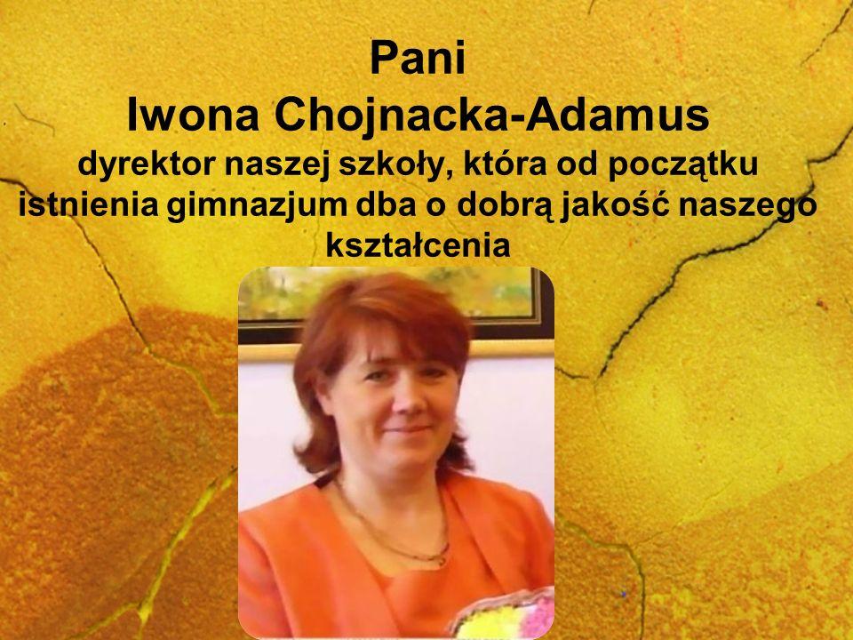 Pani Iwona Chojnacka-Adamus dyrektor naszej szkoły, która od początku istnienia gimnazjum dba o dobrą jakość naszego kształcenia