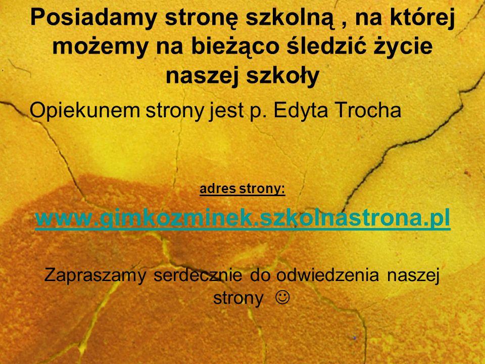 Posiadamy stronę szkolną, na której możemy na bieżąco śledzić życie naszej szkoły Opiekunem strony jest p. Edyta Trocha adres strony: www.gimkozminek.
