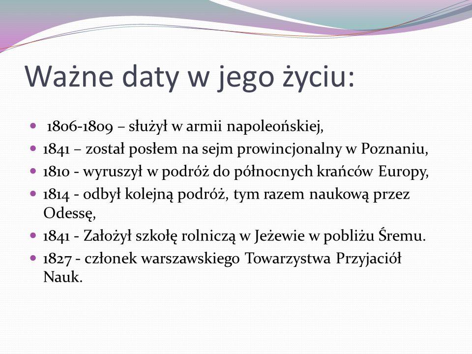 Ważne daty w jego życiu: 1806-1809 – służył w armii napoleońskiej, 1841 – został posłem na sejm prowincjonalny w Poznaniu, 1810 - wyruszył w podróż do północnych krańców Europy, 1814 - odbył kolejną podróż, tym razem naukową przez Odessę, 1841 - Założył szkołę rolniczą w Jeżewie w pobliżu Śremu.