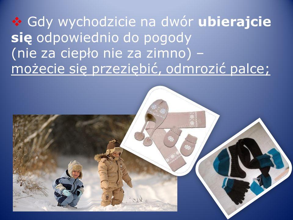 Gdy wychodzicie na dwór ubierajcie się odpowiednio do pogody (nie za ciepło nie za zimno) – możecie się przeziębić, odmrozić palce;