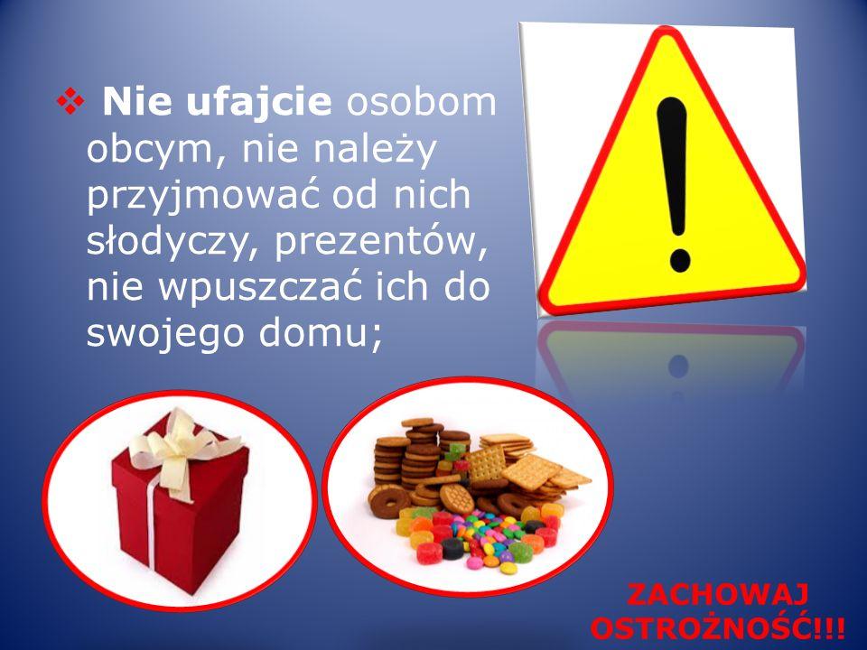 Nie ufajcie osobom obcym, nie należy przyjmować od nich słodyczy, prezentów, nie wpuszczać ich do swojego domu; ZACHOWAJ OSTROŻNOŚĆ!!!