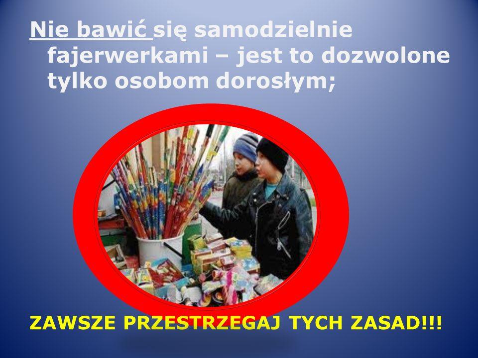 Nie bawić się samodzielnie fajerwerkami – jest to dozwolone tylko osobom dorosłym; ZAWSZE PRZESTRZEGAJ TYCH ZASAD!!!