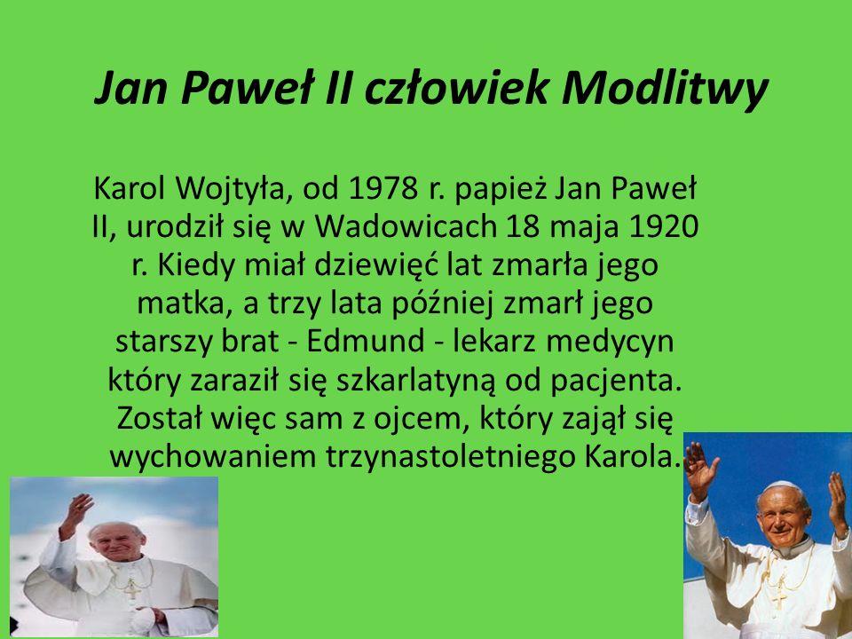 Jan Paweł II człowiek Modlitwy Karol Wojtyła, od 1978 r. papież Jan Paweł II, urodził się w Wadowicach 18 maja 1920 r. Kiedy miał dziewięć lat zmarła