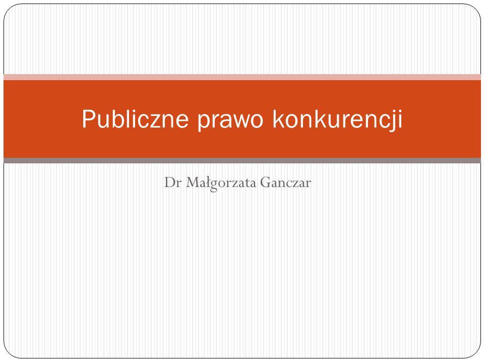 Dr Małgorzata Ganczar Publiczne prawo konkurencji