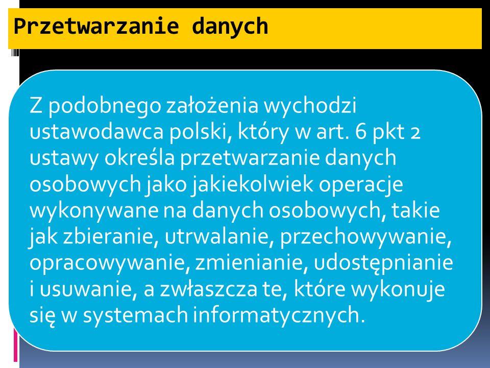 Przetwarzanie danych Z podobnego założenia wychodzi ustawodawca polski, który w art. 6 pkt 2 ustawy określa przetwarzanie danych osobowych jako jakiek