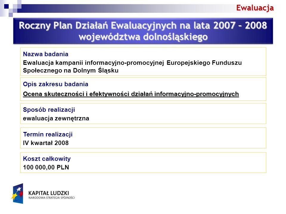 Ewaluacja Roczny Plan Działań Ewaluacyjnych na lata 2007 – 2008 województwa dolnośląskiego Roczny Plan Działań Ewaluacyjnych na lata 2007 – 2008 województwa dolnośląskiego Nazwa badania Ewaluacja kampanii informacyjno-promocyjnej Europejskiego Funduszu Społecznego na Dolnym Śląsku Opis zakresu badania Ocena skuteczności i efektywności działań informacyjno-promocyjnych Sposób realizacji ewaluacja zewnętrzna Termin realizacji IV kwartał 2008 Koszt całkowity 100 000,00 PLN