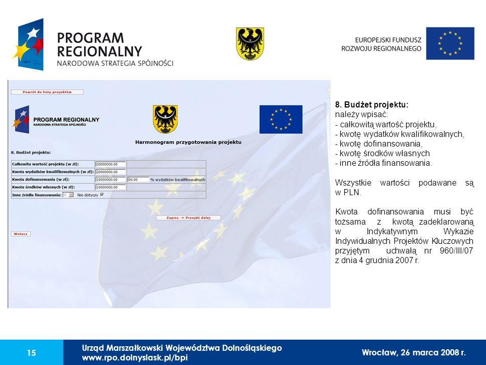 Urząd Marszałkowski Województwa Dolnośląskiego27 lutego 2008 r. 15 8. Budżet projektu: należy wpisać: - całkowitą wartość projektu, - kwotę wydatków k