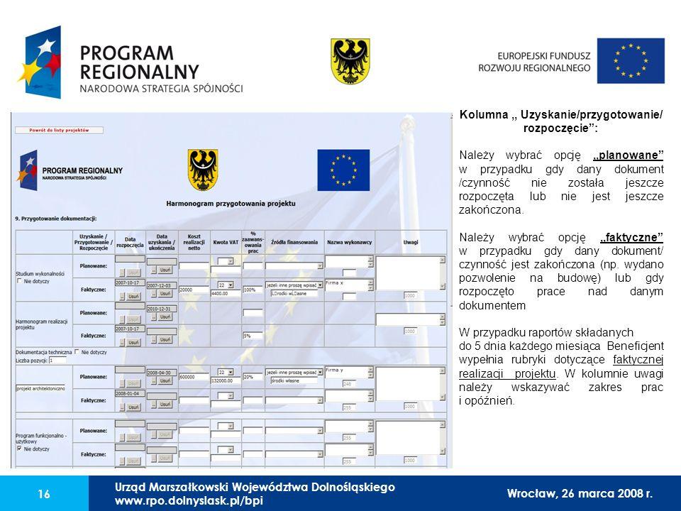 Urząd Marszałkowski Województwa Dolnośląskiego27 lutego 2008 r. 16 Kolumna,, Uzyskanie/przygotowanie/ rozpoczęcie: Należy wybrać opcję,,planowane w pr