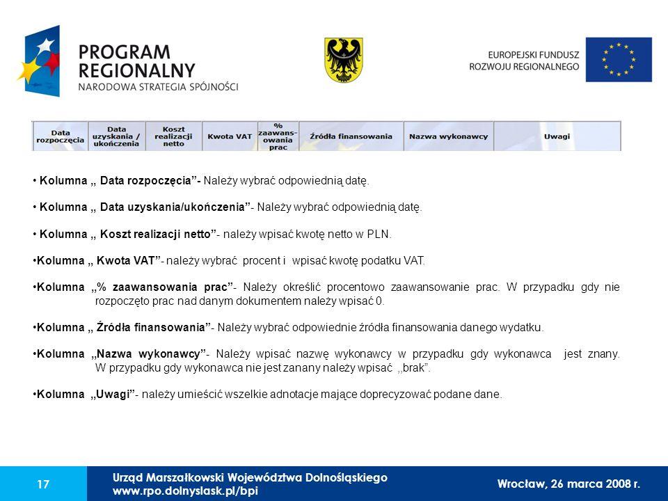 Urząd Marszałkowski Województwa Dolnośląskiego27 lutego 2008 r. 17 Kolumna,, Data rozpoczęcia- Należy wybrać odpowiednią datę. Kolumna,, Data uzyskani