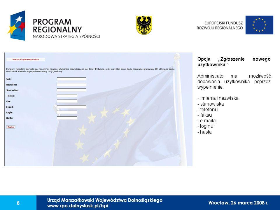 Urząd Marszałkowski Województwa Dolnośląskiego27 lutego 2008 r. 8 Opcja,,Zgłoszenie nowego użytkownika Administrator ma możliwość dodawania użytkownik