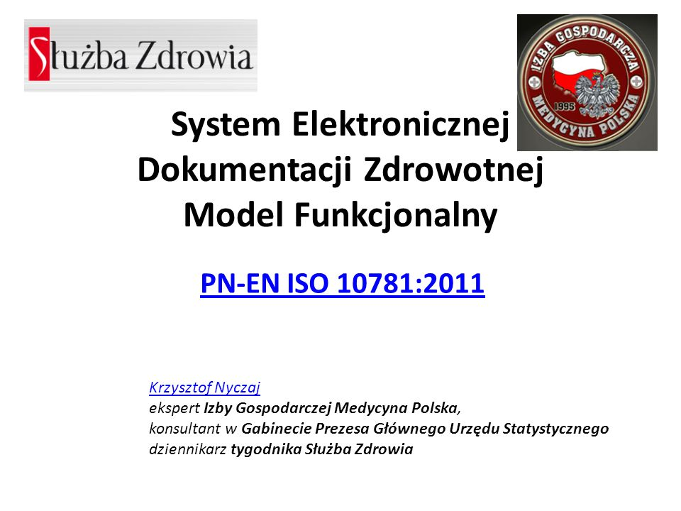 System Elektronicznej Dokumentacji Zdrowotnej Model Funkcjonalny PN-EN ISO 10781:2011 Krzysztof Nyczaj Krzysztof Nyczaj ekspert Izby Gospodarczej Medy