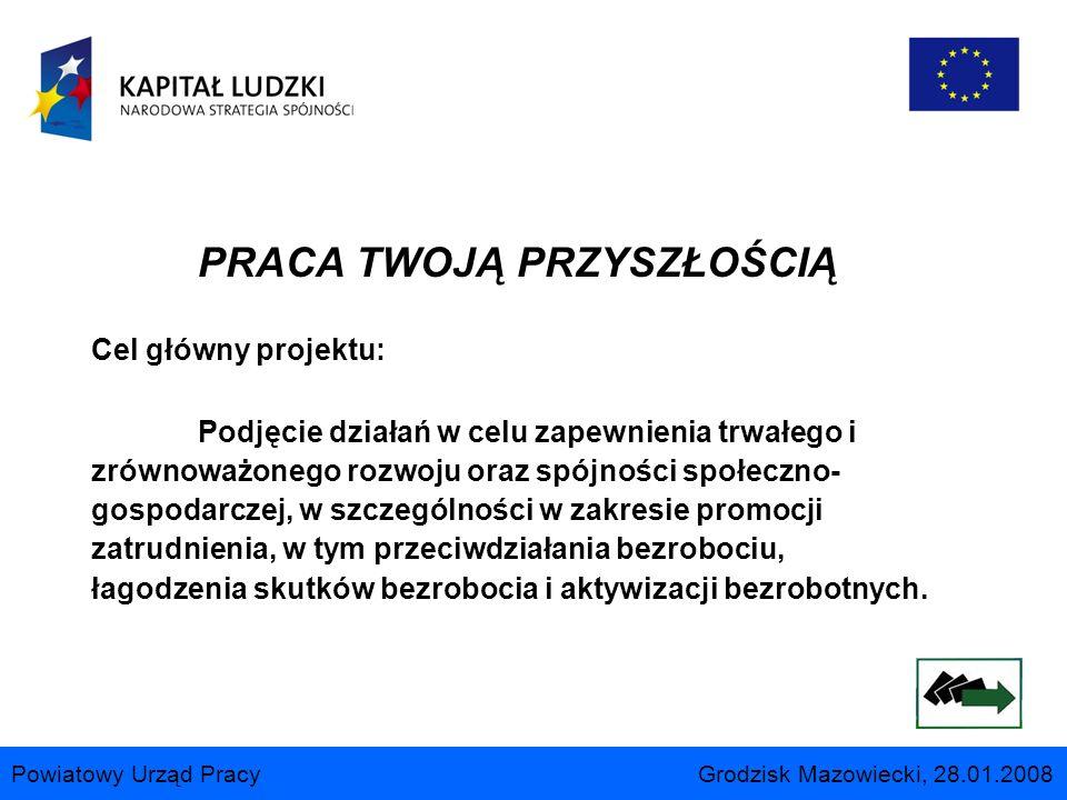 Powiatowy Urząd Pracy Grodzisk Mazowiecki, 28.01.2008 PRACA TWOJĄ PRZYSZŁOŚCIĄ Cel główny projektu: Podjęcie działań w celu zapewnienia trwałego i zró