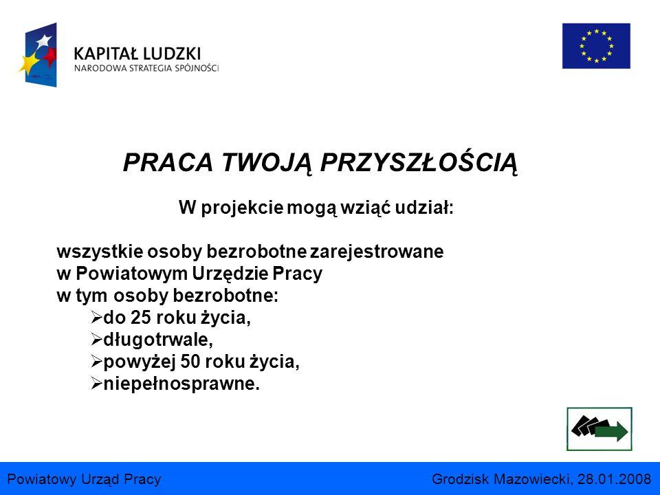 Powiatowy Urząd Pracy Grodzisk Mazowiecki, 28.01.2008 PRACA TWOJĄ PRZYSZŁOŚCIĄ W projekcie mogą wziąć udział: wszystkie osoby bezrobotne zarejestrowan