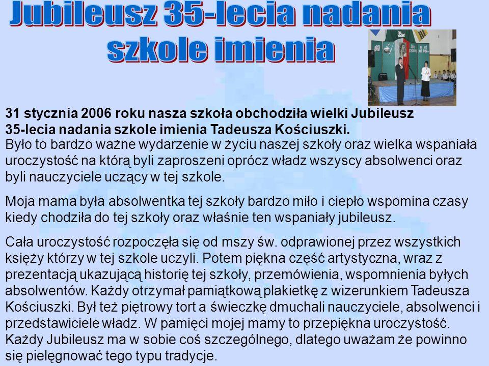 31 stycznia 2006 roku nasza szkoła obchodziła wielki Jubileusz 35-lecia nadania szkole imienia Tadeusza Kościuszki. Było to bardzo ważne wydarzenie w