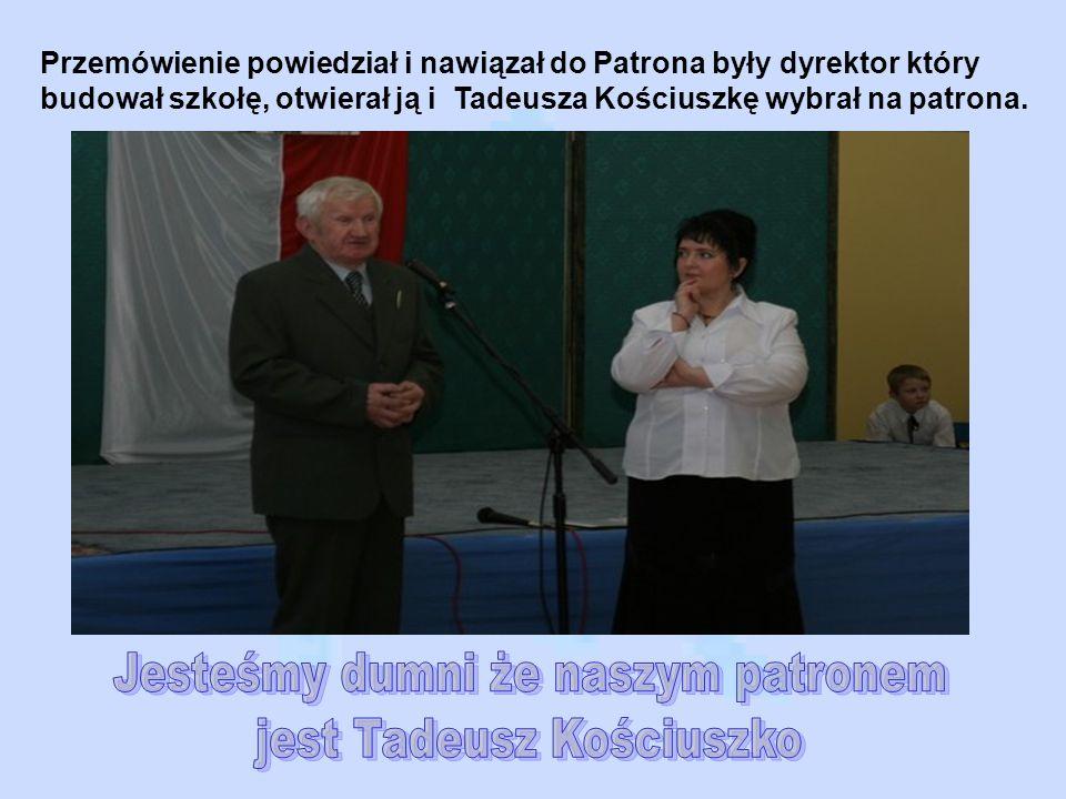 Przemówienie powiedział i nawiązał do Patrona były dyrektor który budował szkołę, otwierał ją i Tadeusza Kościuszkę wybrał na patrona.