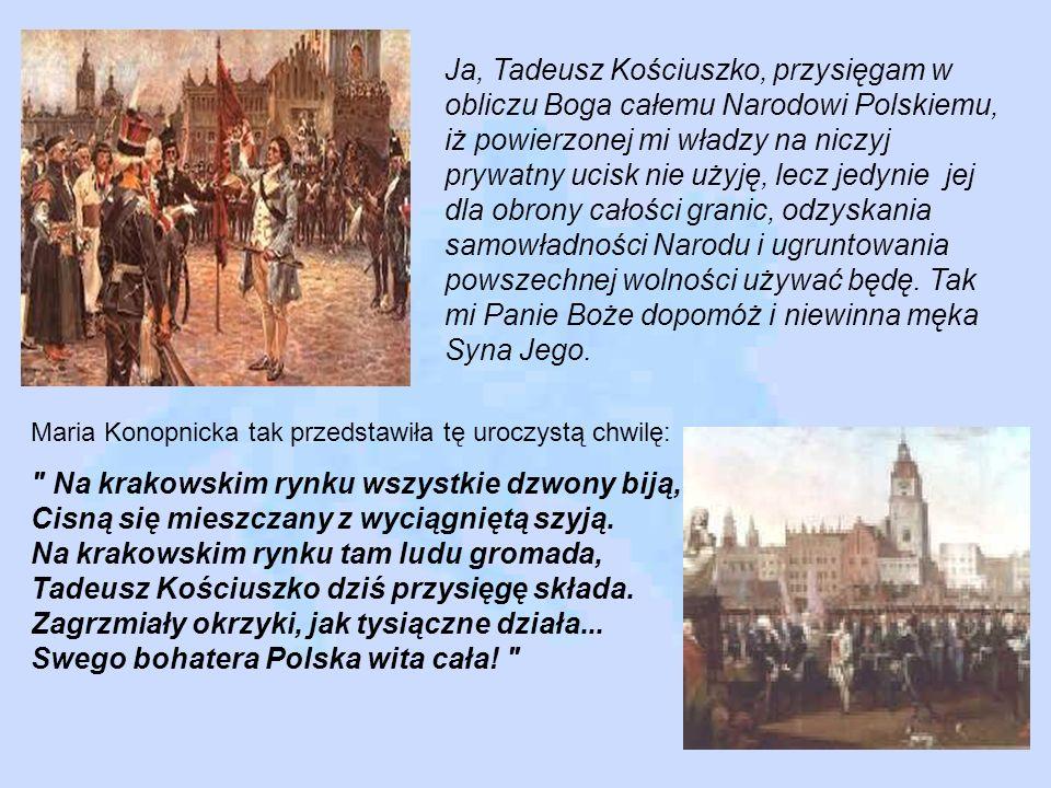 Ja, Tadeusz Kościuszko, przysięgam w obliczu Boga całemu Narodowi Polskiemu, iż powierzonej mi władzy na niczyj prywatny ucisk nie użyję, lecz jedynie
