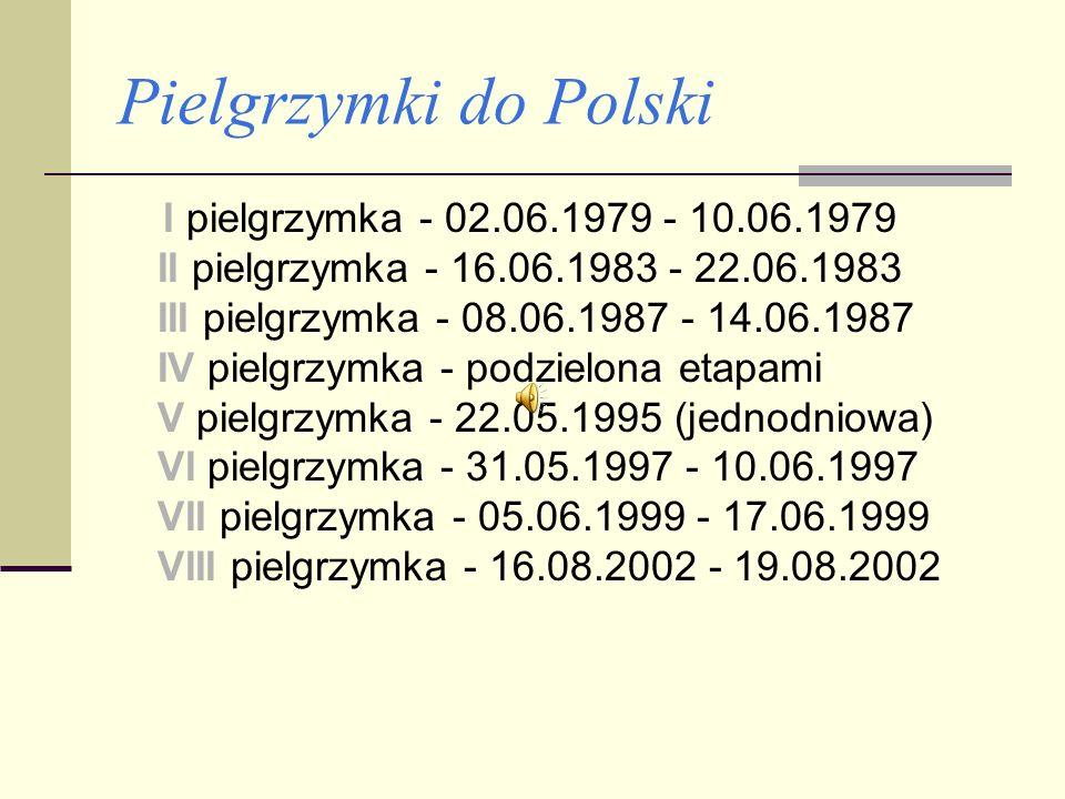 Pielgrzymki do Polski I pielgrzymka - 02.06.1979 - 10.06.1979 II pielgrzymka - 16.06.1983 - 22.06.1983 III pielgrzymka - 08.06.1987 - 14.06.1987 IV pielgrzymka - podzielona etapami V pielgrzymka - 22.05.1995 (jednodniowa) VI pielgrzymka - 31.05.1997 - 10.06.1997 VII pielgrzymka - 05.06.1999 - 17.06.1999 VIII pielgrzymka - 16.08.2002 - 19.08.2002