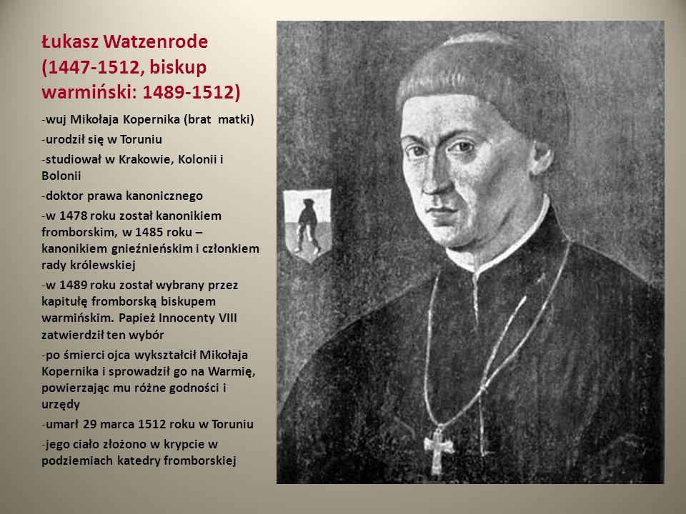 Łukasz Watzenrode (1447-1512, biskup warmiński: 1489-1512) -wuj Mikołaja Kopernika (brat matki) -urodził się w Toruniu -studiował w Krakowie, Kolonii